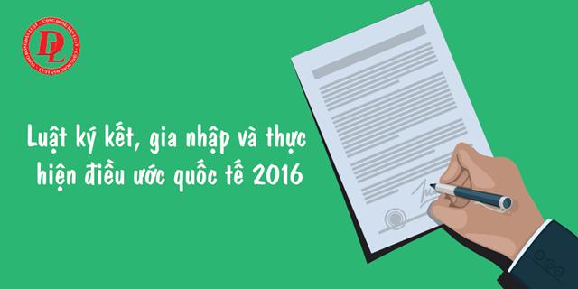 Điểm mới nổi bật của Luật điều ước quốc tế 2016